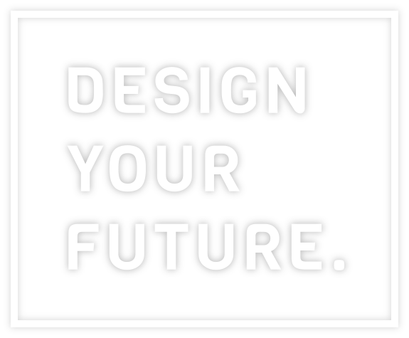 DESIGN YOUR FUTURE.
